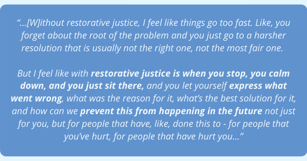 """...[W]ithout restorative justice, I feel like things go too fast. Like, you forget about the root of the problem and you just go to a harsher resolution that is usually not the right one, not the most fair one. But I feel like with restorative justice is when you stop, you calm down, and you just sit there, and you let yourself express what went wrong, what was the reason for it, what's the best solution for it, and how can we prevent this from happening in the future not just for you, but for people that have, like, done this to - for people that you've hurt, for people that have hurt you..."""